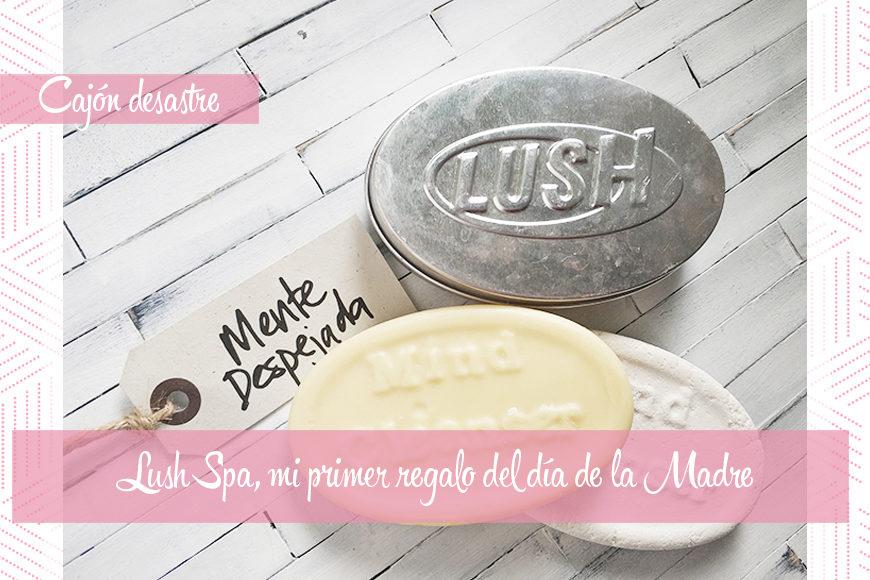 Lush Spa, mi primer regalo del día de la madre